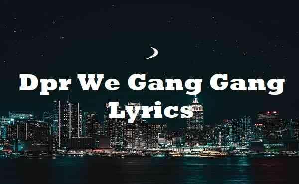 Dpr We Gang Gang Lyrics