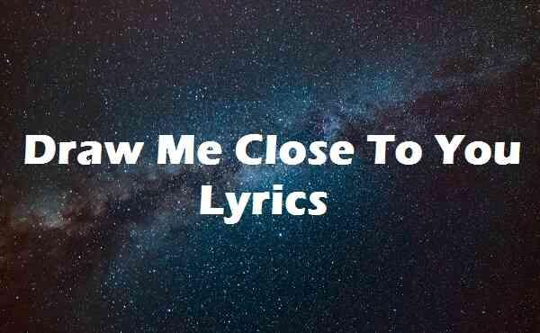 Draw Me Close To You Lyrics