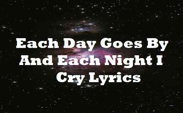Each Day Goes By And Each Night I Cry Lyrics