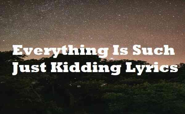Everything Is Such Just Kidding Lyrics