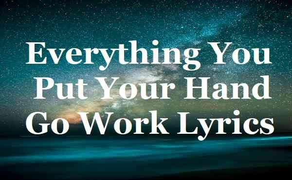 Everything You Put Your Hand Go Work Lyrics