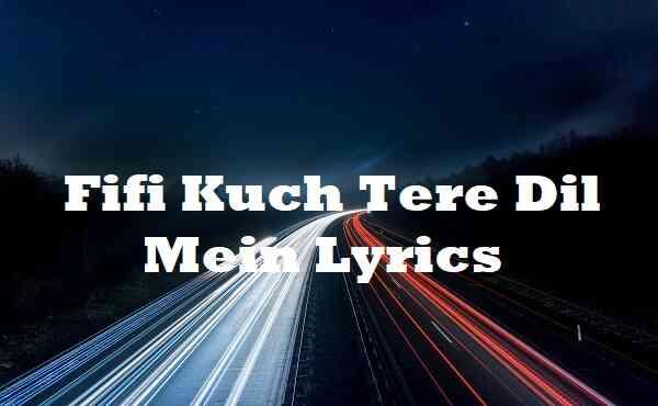 Fifi Kuch Tere Dil Mein Lyrics