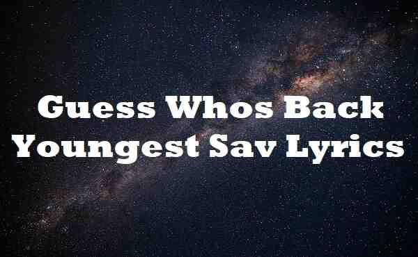 Guess Whos Back Youngest Sav Lyrics