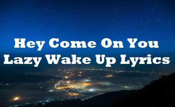 Hey Come On You Lazy Wake Up Lyrics