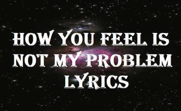 How You Feel Is Not My Problem Lyrics