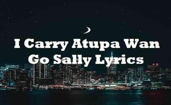 I Carry Atupa Wan Go Sally Lyrics