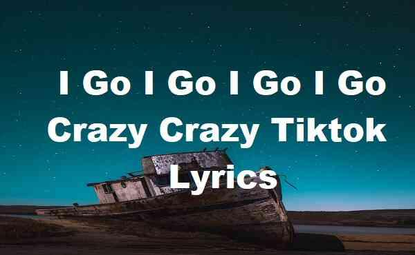 I Go I Go I Go I Go Crazy Crazy Tiktok Lyrics