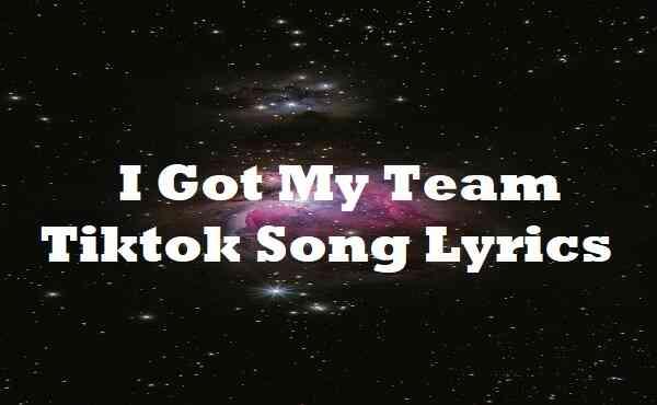 I Got My Team Tiktok Song Lyrics