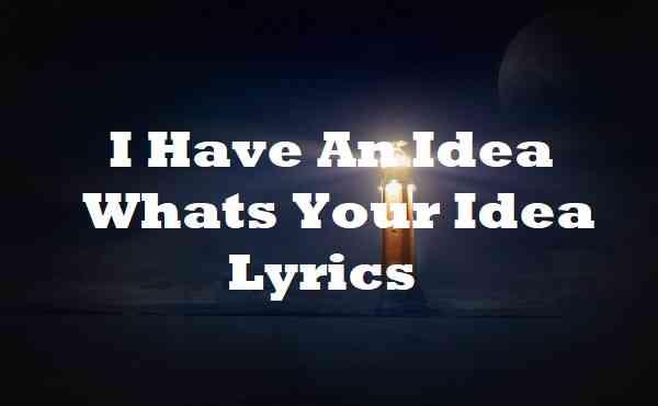 I Have An Idea Whats Your Idea Lyrics