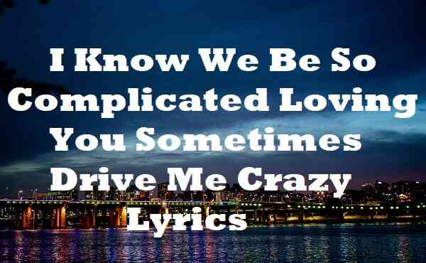 I Know We Be So Complicated Loving You Sometimes Drive Me Crazy Lyrics