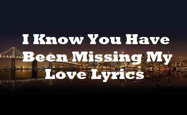 I Know You Have Been Missing My Love Lyrics
