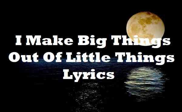 I Make Big Things Out Of Little Things Lyrics
