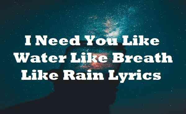 I Need You Like Water Like Breath Like Rain Lyrics