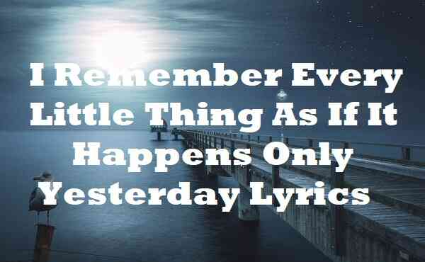 I Remember Every Little Thing As If It Happens Only Yesterday Lyrics