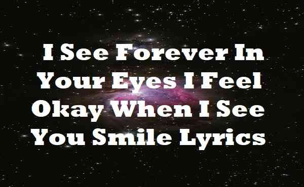 I See Forever In Your Eyes I Feel Okay When I See You Smile Lyrics