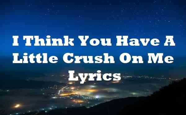 I Think You Have A Little Crush On Me Lyrics