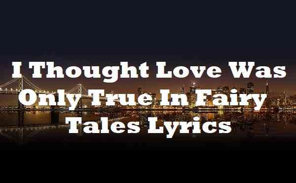 I Thought Love Was Only True In Fairy Tales Lyrics