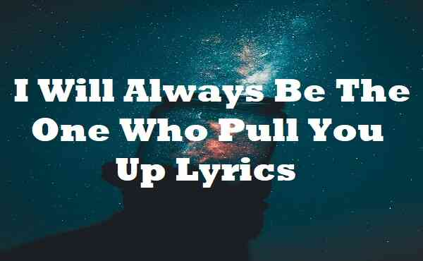 I Will Always Be The One Who Pull You Up Lyrics