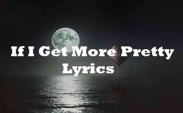If I Get More Pretty Lyrics