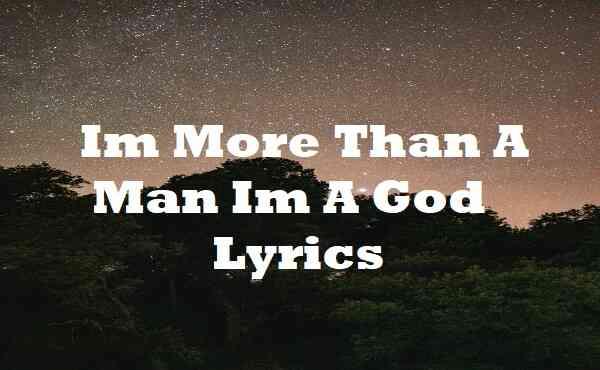 Im More Than A Man Im A God Lyrics