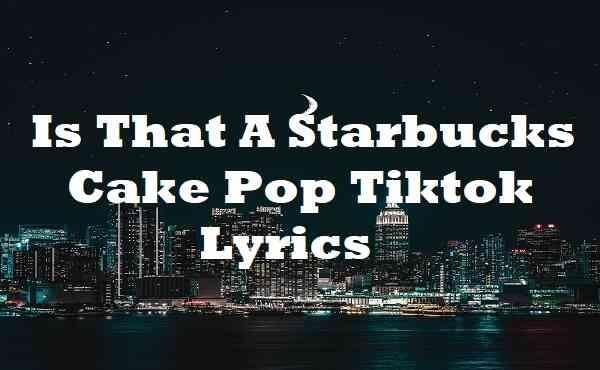 Is That A Starbucks Cake Pop Tiktok Lyrics
