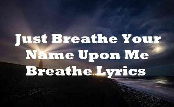 Just Breathe Your Name Upon Me Breathe Lyrics