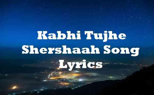 Kabhi Tujhe Shershaah Song Lyrics