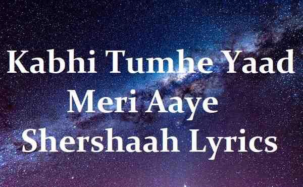 Kabhi Tumhe Yaad Meri Aaye Shershaah Lyrics