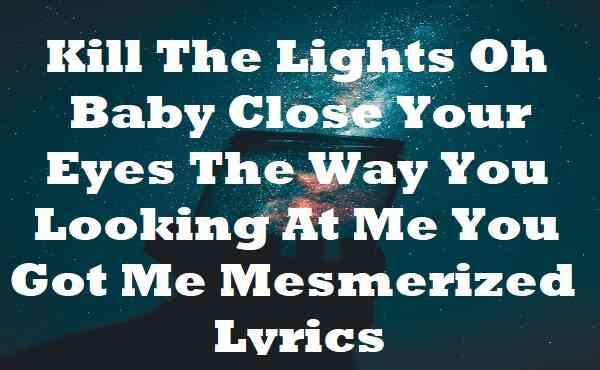 Kill The Lights Oh Baby Close Your Eyes The Way You Looking At Me You Got Me Mesmerized Lyrics