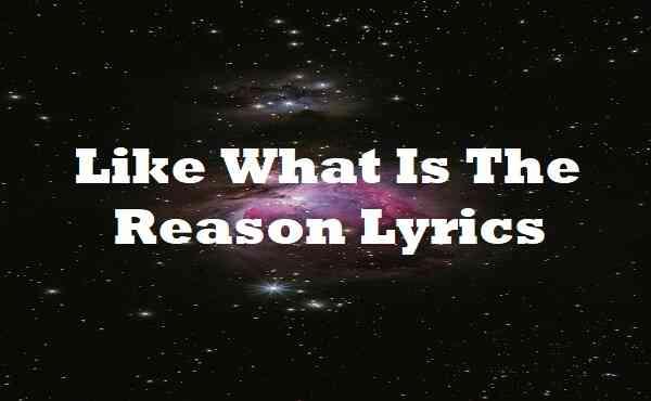 Like What Is The Reason Lyrics