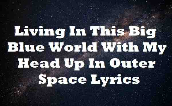 Living In This Big Blue World With My Head Up In Outer Space Lyrics