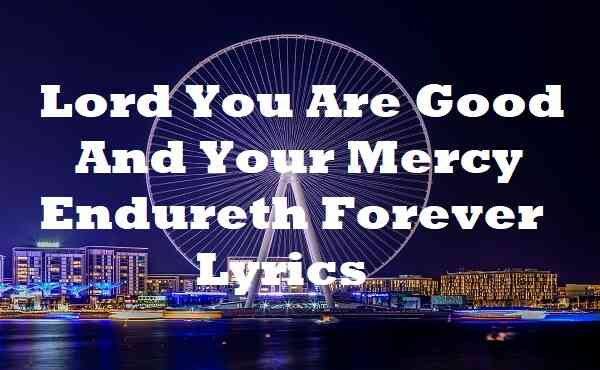Lord You Are Good And Your Mercy Endureth Forever Lyrics