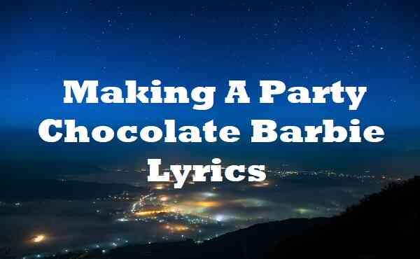 Making A Party Chocolate Barbie Lyrics