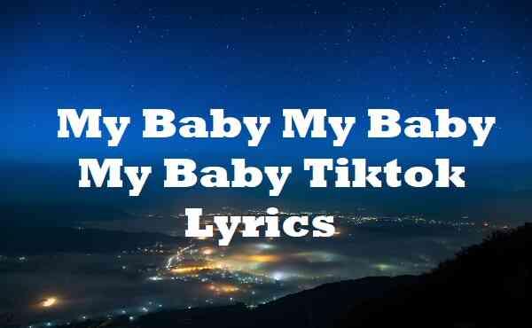 My Baby My Baby My Baby Tiktok Lyrics