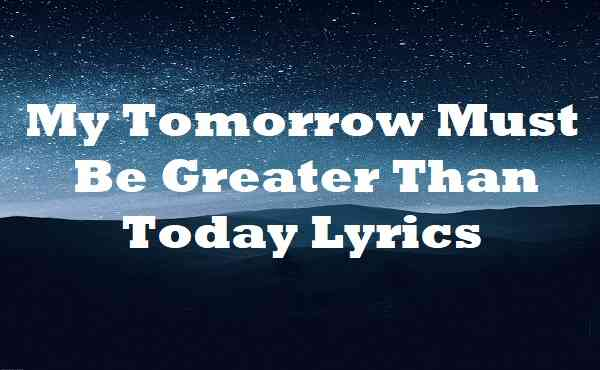 My Tomorrow Must Be Greater Than Today Lyrics