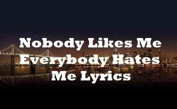Nobody Likes Me Everybody Hates Me Lyrics