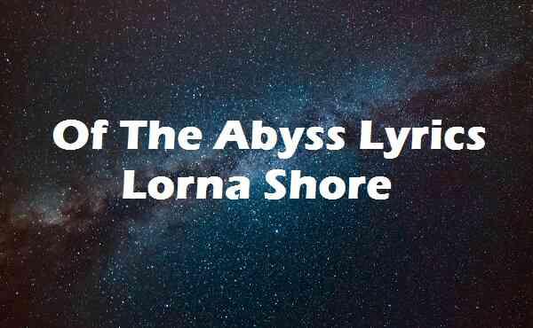 Of The Abyss Lyrics Lorna Shore