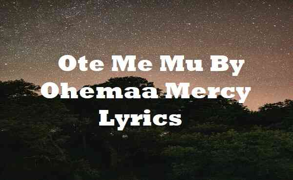 Ote Me Mu By Ohemaa Mercy Lyrics