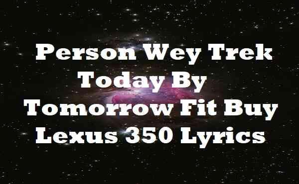 Person Wey Trek Today By Tomorrow Fit Buy Lexus 350 Lyrics