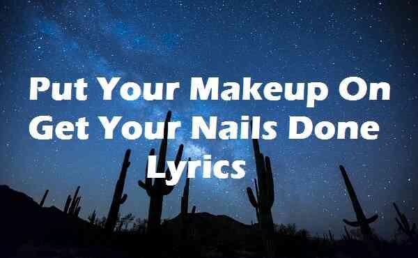 Put Your Makeup On Get Your Nails Done Lyrics