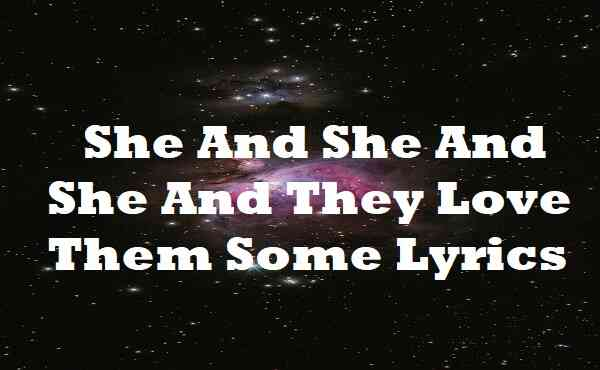 She And She And She And They Love Them Some Lyrics
