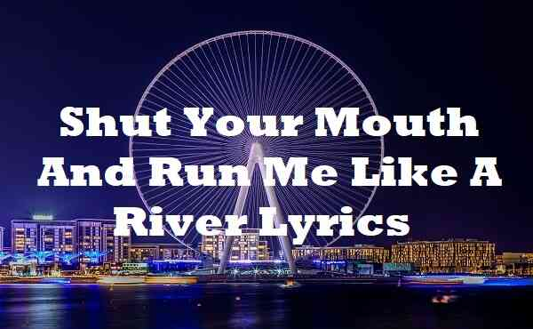 Shut Your Mouth And Run Me Like A River Lyrics