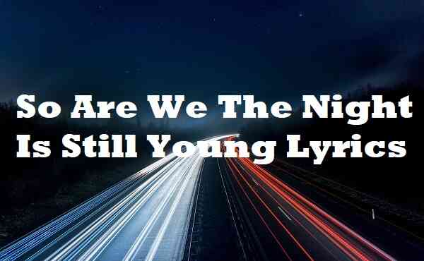 So Are We The Night Is Still Young Lyrics