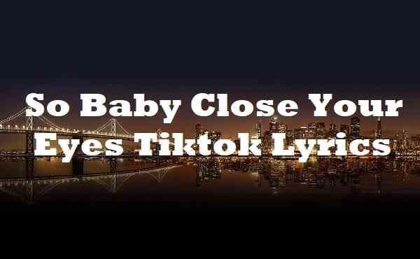 So Baby Close Your Eyes Tiktok Lyrics