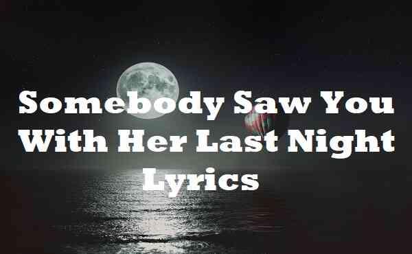Somebody Saw You With Her Last Night Lyrics