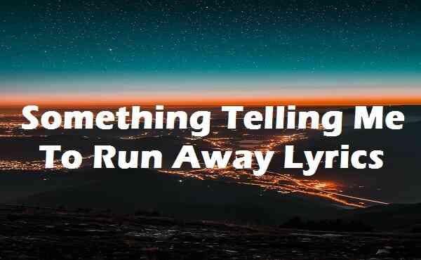 Something Telling Me To Run Away Lyrics