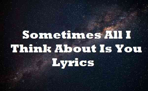 Sometimes All I Think About Is You Lyrics