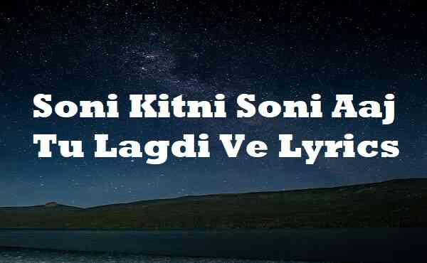 Soni Kitni Soni Aaj Tu Lagdi Ve Lyrics