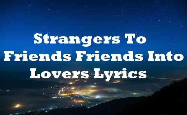 Strangers To Friends Friends Into Lovers Lyrics