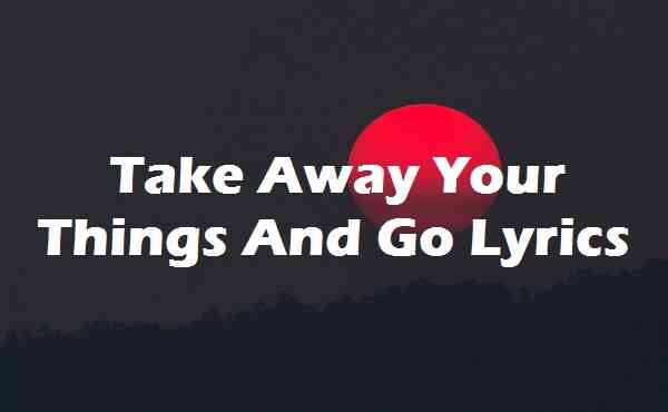 Take Away Your Things And Go Lyrics